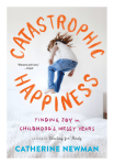Catastrophic Happiness Finding Joy in Childhood's Messy Years book by Catherine Newman