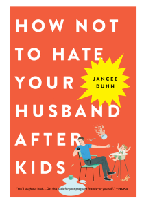How Not to Hate Your Husband After Kids by Jancee Dunn book by Jancee Dunn
